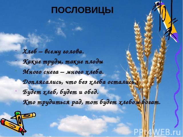 Хлеб – всему голова. Какие труды, такие плоды Много снега – много хлеба. Доплясались, что без хлеба остались. Будет хлеб, будет и обед. Кто трудиться рад, тот будет хлебом богат. ПОСЛОВИЦЫ