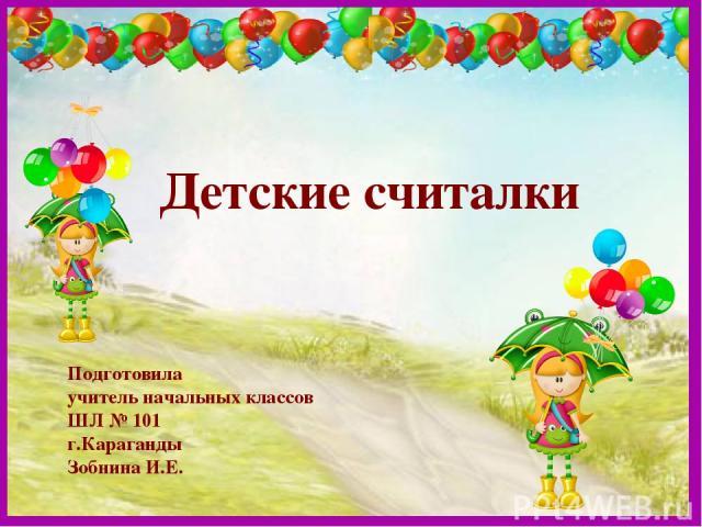 Детские считалки Подготовила учитель начальных классов ШЛ № 101 г.Караганды Зобнина И.Е.