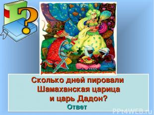 Сколько дней пировали Шамаханская царица и царь Дадон? Ответ