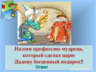 Назови профессию мудреца, который сделал царю Дадону бесценный подарок? Ответ