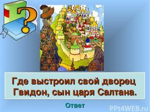 Где выстроил свой дворец Гвидон, сын царя Салтана. Ответ