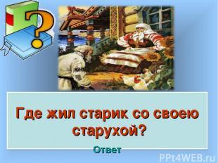 Где жил старик со своею старухой? Ответ