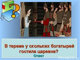 В тереме у скольких богатырей гостила царевна? Ответ