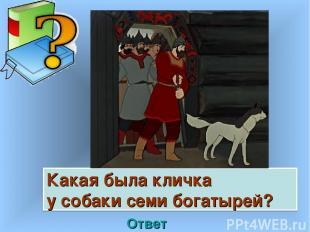 Какая была кличка у собаки семи богатырей? Ответ