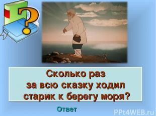 Сколько раз за всю сказку ходил старик к берегу моря? Ответ