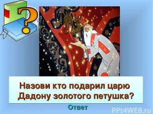 Назови кто подарил царю Дадону золотого петушка? Ответ