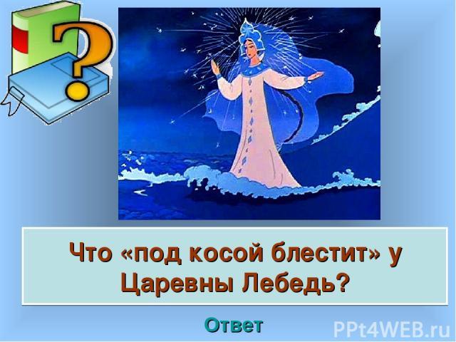 Что «под косой блестит» у Царевны Лебедь? Ответ