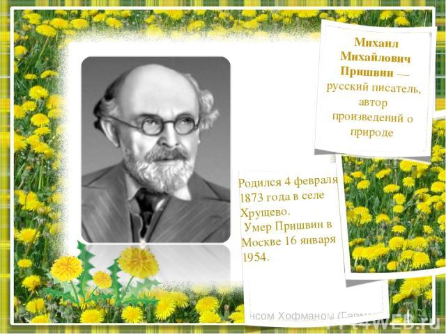 Макрос создан программистом Хансом Хофманом (Германия) Михаил Михайлович Пришвин — русский писатель, автор произведений о природе Родился 4 февраля 1873 года в селе Хрущево. Умер Пришвин в Москве 16 января 1954.