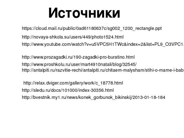 https://cloud.mail.ru/public/0ad61180637c/sg002_1200_rectangle.ppt http://novaya-shkola.su/users/449/photo1524.html Источники http://www.youtube.com/watch?v=u5VPC5H1TWc&index=2&list=PL9_O3VPC1A87HHrD2B2UZ8ooAxya8oMVw http://www.prozagadki.ru/190-zag…