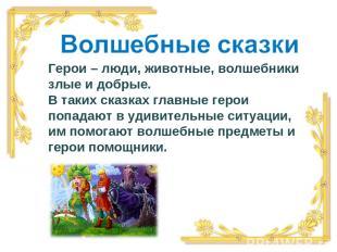 Герои – люди, животные, волшебники злые и добрые. В таких сказках главные герои
