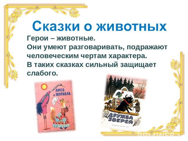 Герои – животные. Они умеют разговаривать, подражают человеческим чертам характера. В таких сказках сильный защищает слабого.