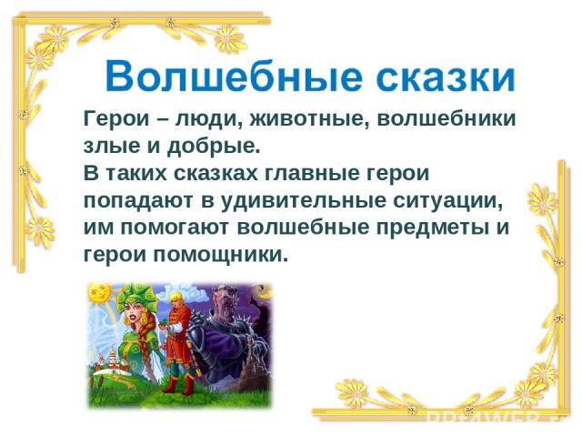 Герои – люди, животные, волшебники злые и добрые. В таких сказках главные герои попадают в удивительные ситуации, им помогают волшебные предметы и герои помощники.