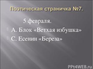 5 февраля. А. Блок «Ветхая избушка» С. Есенин «Береза»