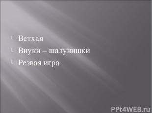 Ветхая Внуки – шалунишки Резвая игра