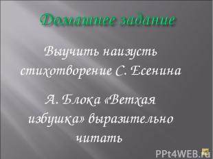 Выучить наизусть стихотворение С. Есенина А. Блока «Ветхая избушка» выразительно