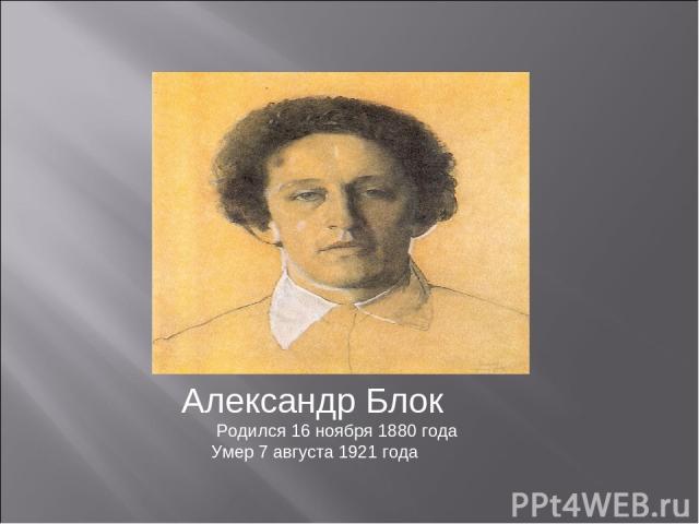 Александр Блок Родился 16 ноября 1880 года Умер 7 августа 1921 года