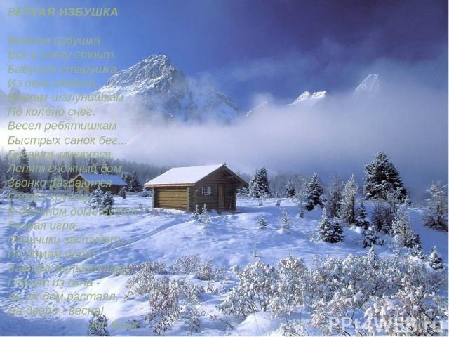 ВЕТХАЯ ИЗБУШКА Ветхая избушка Вся в снегу стоит. Бабушка-старушка Из окна глядит. Внукам-шалунишкам По колено снег. Весел ребятишкам Быстрых санок бег... Бегают, смеются, Лепят снежный дом, Звонко раздаются Голоса кругом... В снежном доме будет Резв…