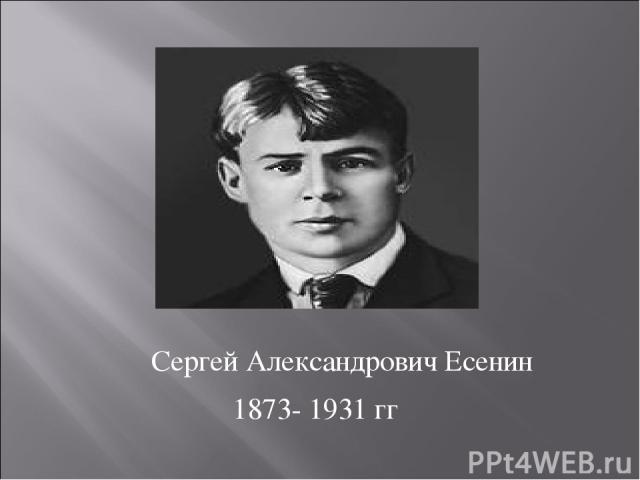 Сергей Александрович Есенин 1873- 1931 гг