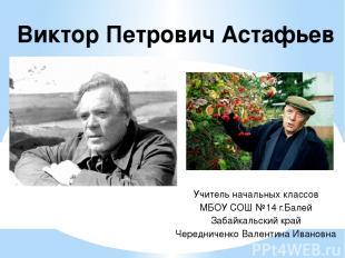 Виктор Петрович Астафьев Учитель начальных классов МБОУ СОШ №14 г.Балей Забайкал
