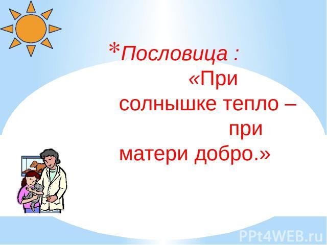 Пословица : «При солнышке тепло – при матери добро.»