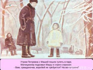 Утром Петровна с Машей пошли гулять в парк. Милиционер подозвал Машу и строго сп