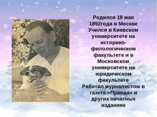 Родился 19 мая 1892года в Москве Учился в Киевском университете на историко-фило