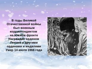 В годы Великой Отечественной войны был военным корреспондентом на Южном фронте Н
