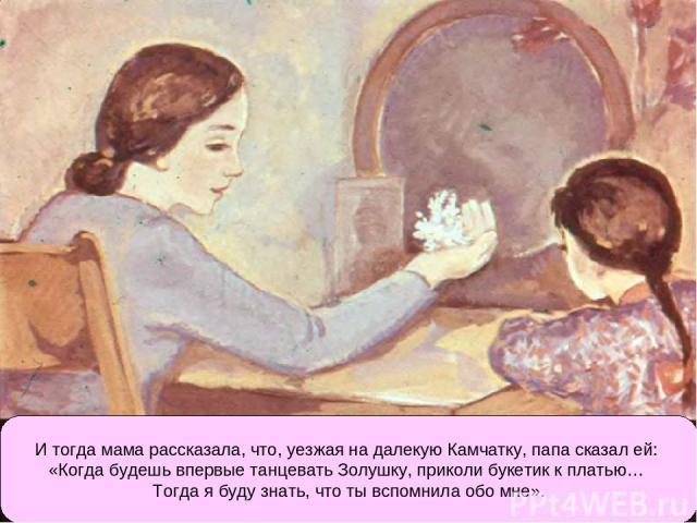 И тогда мама рассказала, что, уезжая на далекую Камчатку, папа сказал ей: «Когда будешь впервые танцевать Золушку, приколи букетик к платью… Тогда я буду знать, что ты вспомнила обо мне».