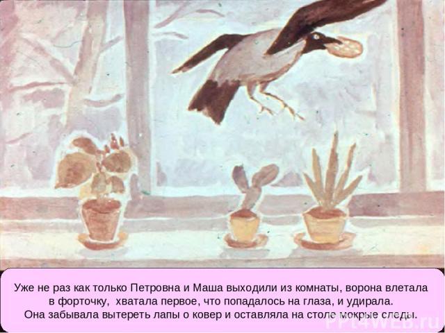 Уже не раз как только Петровна и Маша выходили из комнаты, ворона влетала в форточку, хватала первое, что попадалось на глаза, и удирала. Она забывала вытереть лапы о ковер и оставляла на столе мокрые следы.