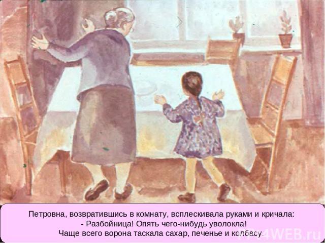 Петровна, возвратившись в комнату, всплескивала руками и кричала: - Разбойница! Опять чего-нибудь уволокла! Чаще всего ворона таскала сахар, печенье и колбасу.