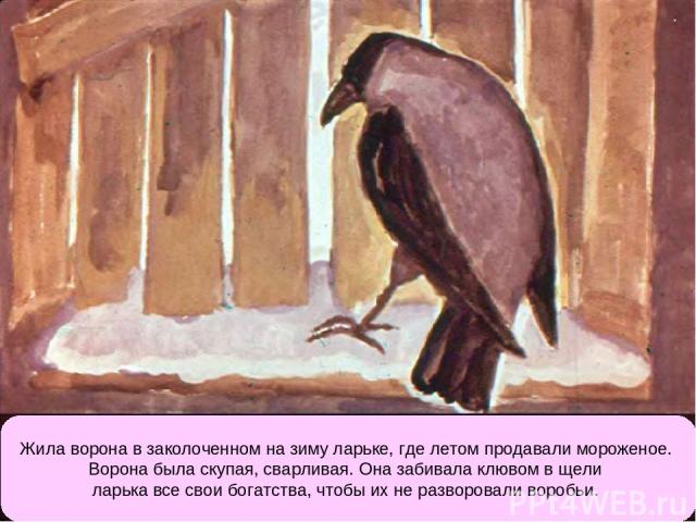 Жила ворона в заколоченном на зиму ларьке, где летом продавали мороженое. Ворона была скупая, сварливая. Она забивала клювом в щели ларька все свои богатства, чтобы их не разворовали воробьи.