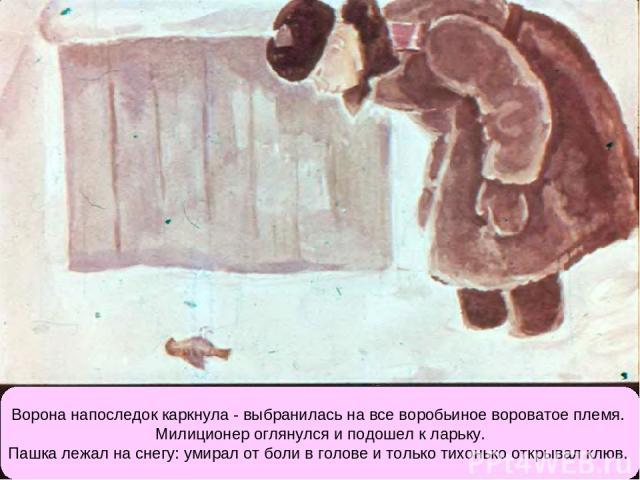 Ворона напоследок каркнула - выбранилась на все воробьиное вороватое племя. Милиционер оглянулся и подошел к ларьку. Пашка лежал на снегу: умирал от боли в голове и только тихонько открывал клюв.