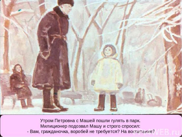 Утром Петровна с Машей пошли гулять в парк. Милиционер подозвал Машу и строго спросил: - Вам, гражданочка, воробей не требуется? На воспитание?