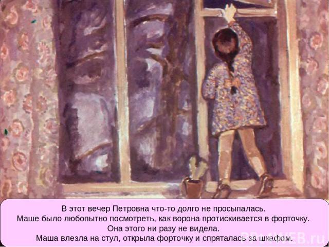 В этот вечер Петровна что-то долго не просыпалась. Маше было любопытно посмотреть, как ворона протискивается в форточку. Она этого ни разу не видела. Маша влезла на стул, открыла форточку и спряталась за шкафом.