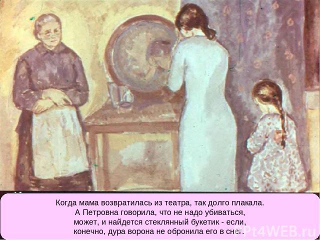 Когда мама возвратилась из театра, так долго плакала. А Петровна говорила, что не надо убиваться, может, и найдется стеклянный букетик - если, конечно, дура ворона не обронила его в снег.