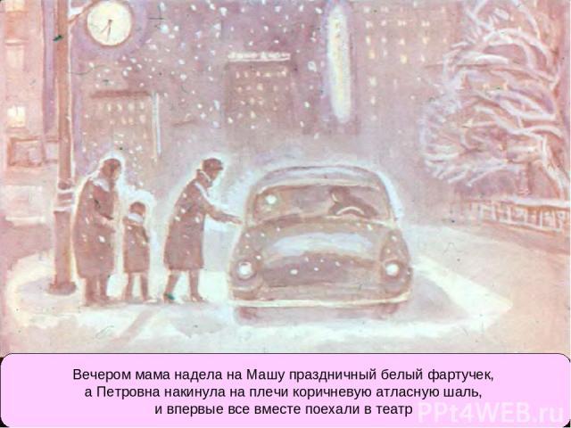 Вечером мама надела на Машу праздничный белый фартучек, а Петровна накинула на плечи коричневую атласную шаль, и впервые все вместе поехали в театр
