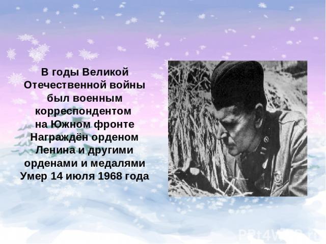 В годы Великой Отечественной войны был военным корреспондентом на Южном фронте Награждён орденом Ленина и другими орденами и медалями Умер 14 июля 1968 года