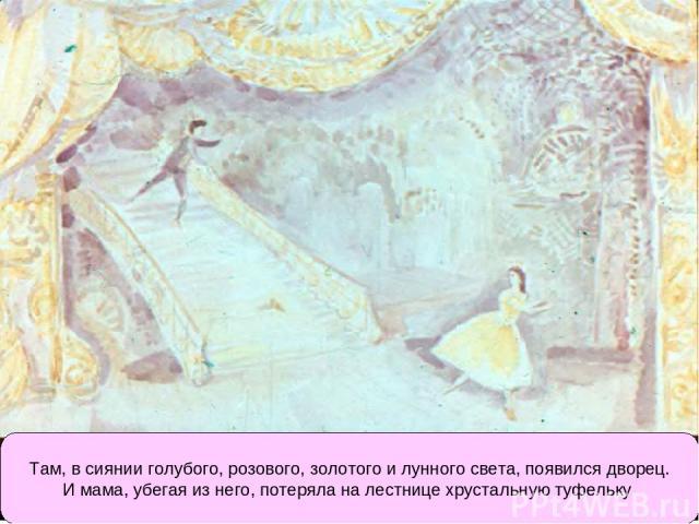 Там, в сиянии голубого, розового, золотого и лунного света, появился дворец. И мама, убегая из него, потеряла на лестнице хрустальную туфельку