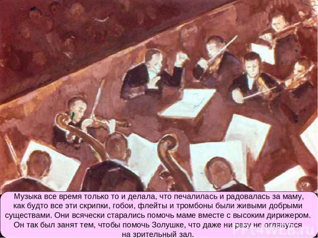 Музыка все время только то и делала, что печалилась и радовалась за маму, как будто все эти скрипки, гобои, флейты и тромбоны были живыми добрыми существами. Они всячески старались помочь маме вместе с высоким дирижером. Он так был занят тем, чтобы …