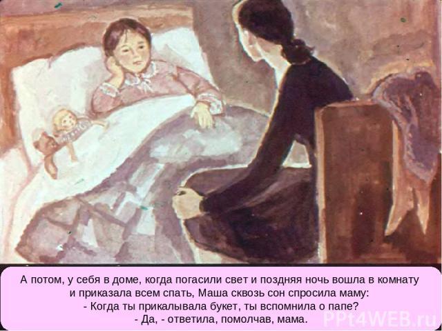 А потом, у себя в доме, когда погасили свет и поздняя ночь вошла в комнату и приказала всем спать, Маша сквозь сон спросила маму: - Когда ты прикалывала букет, ты вспомнила о папе? - Да, - ответила, помолчав, мама.