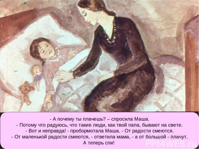- А почему ты плачешь? – спросила Маша. - Потому что радуюсь, что такие люди, как твой папа, бывают на свете. - Вот и неправда! - пробормотала Маша. - От радости смеются. - От маленькой радости смеются, - ответила мама, - а от большой - плачут. А те…