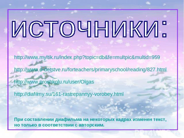 http://www.myltik.ru/index.php?topic=db&fe=multpic&multid=959 http://www.o-detstve.ru/forteachers/primaryschool/reading/827.html http://www.proshkolu.ru/user/Olgas http://diafilmy.su/161-rastrepannyy-vorobey.html При составлении диафильма на некотор…