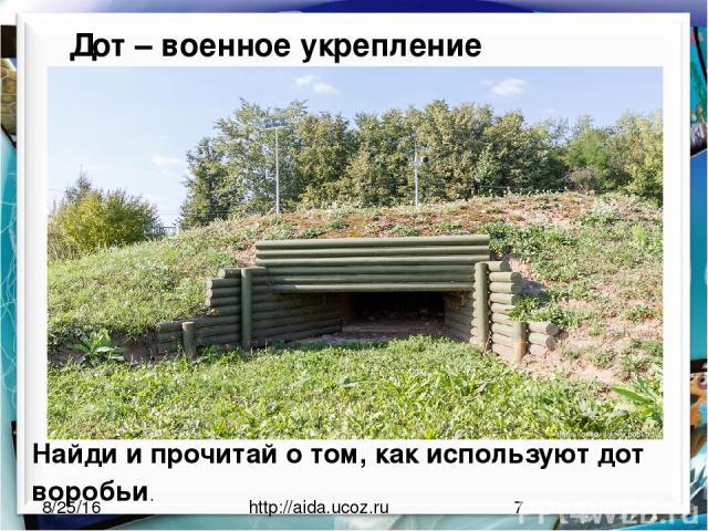 http://aida.ucoz.ru Дот – военное укрепление Найди и прочитай о том, как используют дот воробьи.