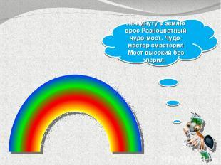 На минуту в землю врос Разноцветный чудо-мост. Чудо-мастер смастерил Мост высоки