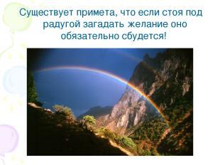 Существует примета, что если стоя под радугой загадать желание оно обязательно с