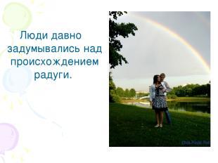 Люди давно задумывались над происхождением радуги.