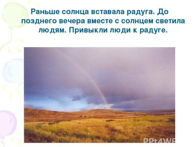 Раньше солнца вставала радуга. До позднего вечера вместе с солнцем светила людям. Привыкли люди к радуге.