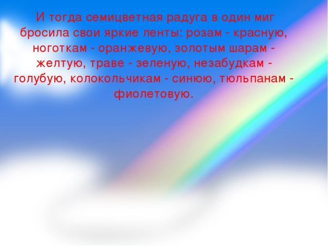 И тогда семицветная радуга в один миг бросила свои яркие ленты: розам - красную, ноготкам - оранжевую, золотым шарам - желтую, траве - зеленую, незабудкам - голубую, колокольчикам - синюю, тюльпанам - фиолетовую.
