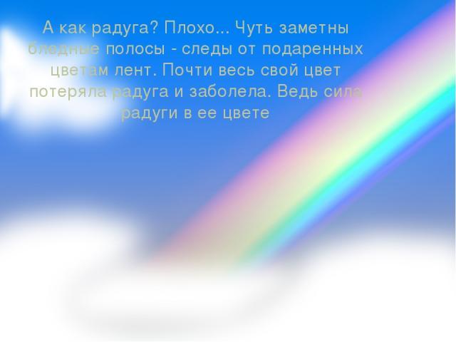 А как радуга? Плохо... Чуть заметны бледные полосы - следы от подаренных цветам лент. Почти весь свой цвет потеряла радуга и заболела. Ведь сила радуги в ее цвете