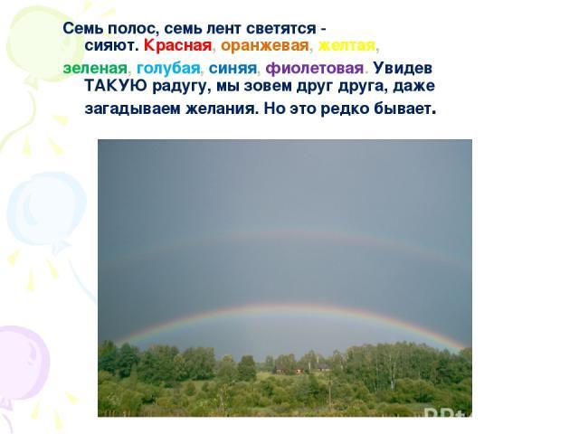 Семь полос, семь лент светятся - сияют.Красная,оранжевая,желтая, зеленая,голубая,синяя, фиолетовая. Увидев ТАКУЮ радугу, мы зовем друг друга, даже загадываем желания. Но это редко бывает.